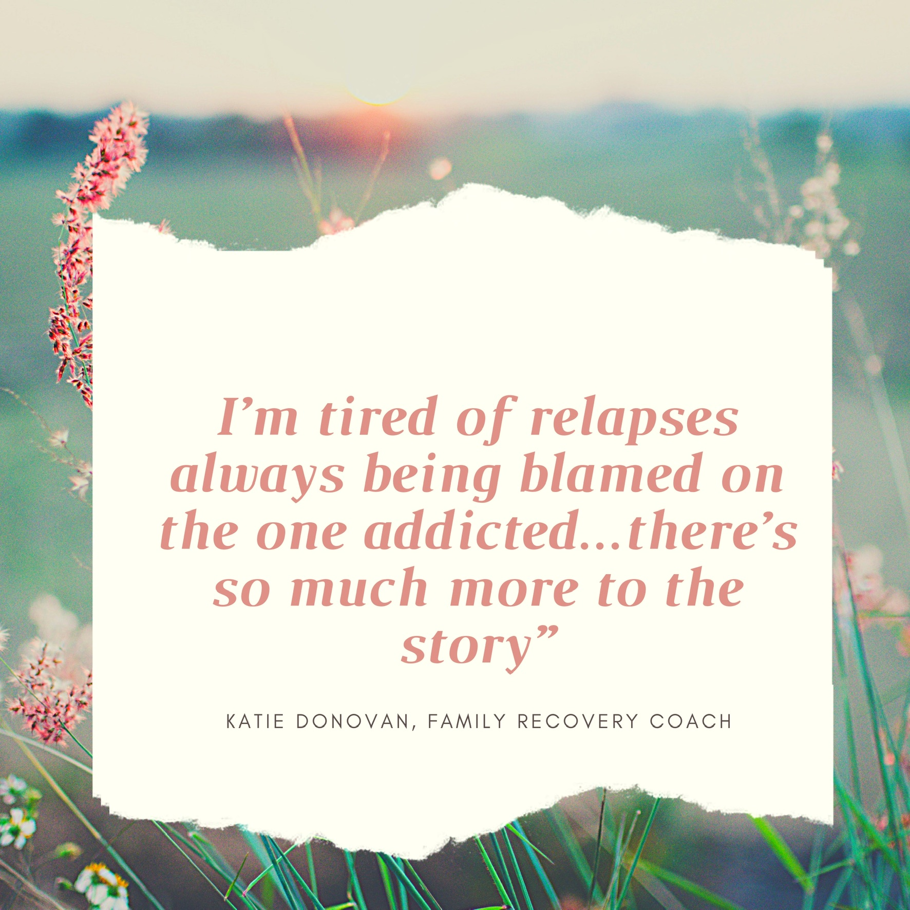 Stop Blaming Relapses Solely On The One Addicted...There Could Be So Much More To The Story - Katie Donovan